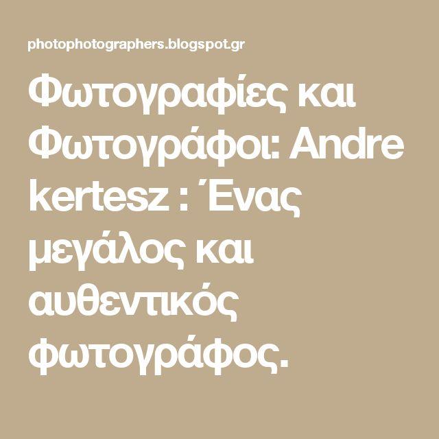 Φωτογραφίες και Φωτογράφοι: Αndre kertesz :  Ένας μεγάλος και αυθεντικός φωτογράφος.