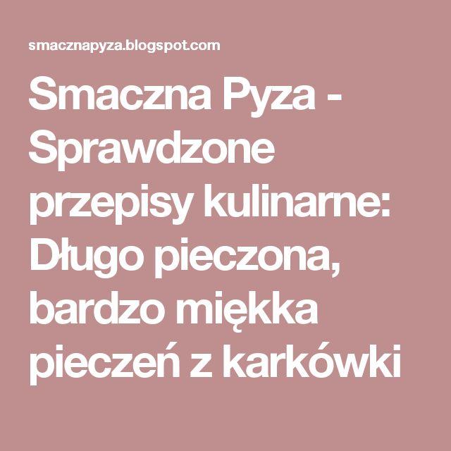 Smaczna Pyza - Sprawdzone przepisy kulinarne: Długo pieczona, bardzo miękka pieczeń z karkówki