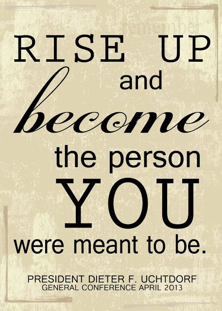 """""""Rise Up and become the person you were meant to be."""" Dieter F. Uchtdorf 5x7 Full Res print for free."""