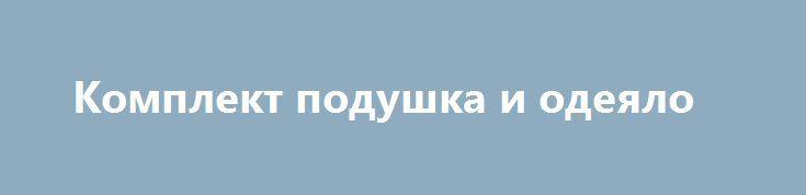 Комплект подушка и одеяло http://brandar.net/ru/a/ad/komplekt-podushka-i-odeialo/  Только оптомДетский комплект постельного белья в кроватку100% хлопок сатинРасцветки разные есть.Пододеяльник 110 x 140 см.Простынь 110 x 140см. Наволочки 1шт. 50 х 50 см.