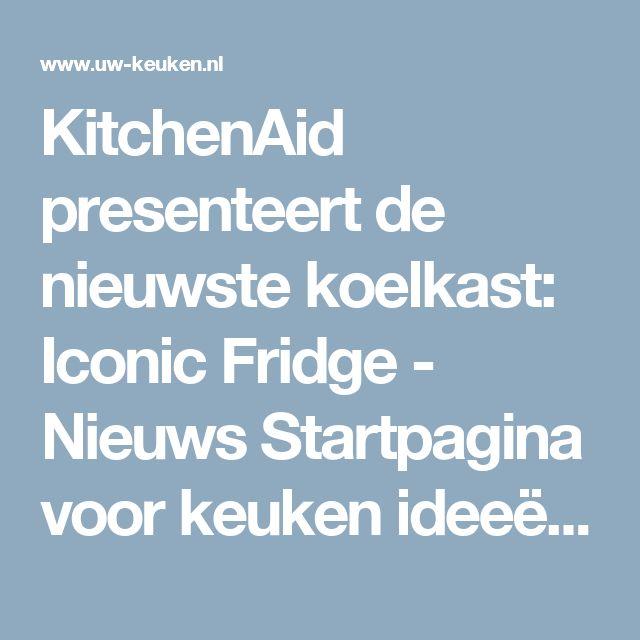 KitchenAid presenteert de nieuwste koelkast: Iconic Fridge - Nieuws  Startpagina voor keuken ideeën | UW-keuken.nl