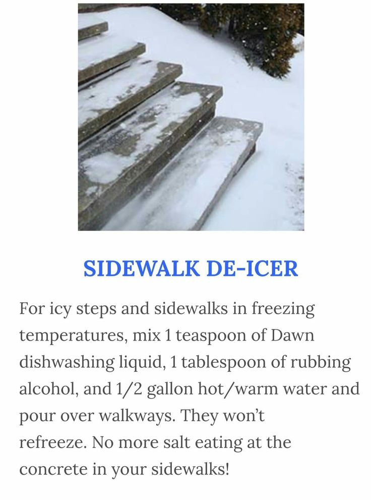 SIDEWALK DE-ICER  For Icy steps & sidewalks in freezing temperatures, mix 1 teaspoon of Dawn Dishwashing Liquid, 1 tablespoon of Rubbing Alcohol, & 1/2 gallon Hot/Warm Water & pour over walkways. They won't refreeze. No more Salt eating at the concrete in your sidewalks!