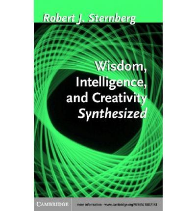 Wisdom, Intelligence, and Creativity Synthesized : PhD IBM Professor of Psychology and Education Robert J Sternberg : 9780511063473