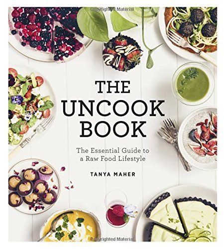 The Uncook Book: The Essential Guide to a Raw Food Lifestyle: Amazon.co.uk: Tanya Maher: 9781781805640: Books