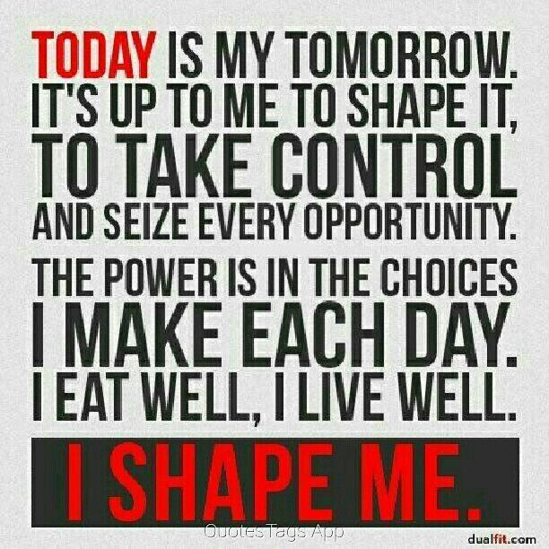 Making Moves Quotes Today Is My Tomorrow It's Up To Me To Shape It To Take Control And