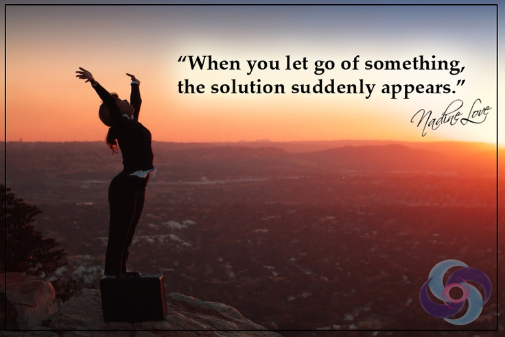 When you let go of something, the solution suddenly appears.