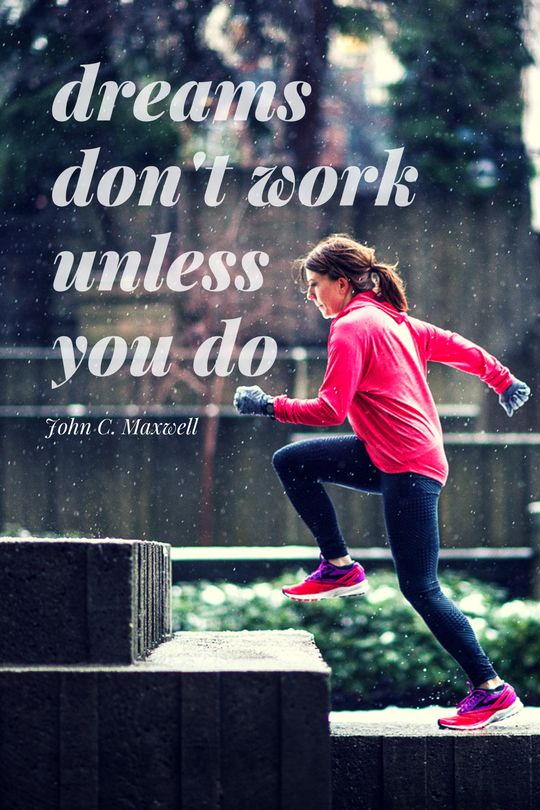 """Dreams don't work unless you do.""- John Maxwell 