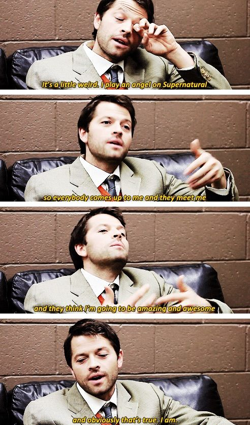 I play an angel on supernatural so everyone comes up to me and expects me to be awesome and obviously I am