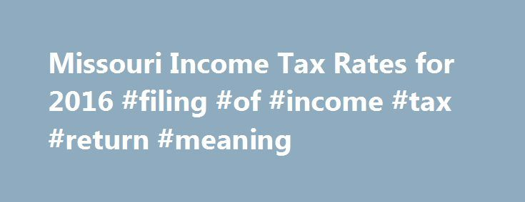 Missouri Income Tax Rates for 2016 #filing #of #income #tax #return #meaning http://income.remmont.com/missouri-income-tax-rates-for-2016-filing-of-income-tax-return-meaning/  #missouri income tax forms # Missouri State Income Tax The Missouri Income Tax Missouri collects a state income tax at a maximum marginal tax rate of %, spread across tax brackets. Unlike the Federal Income Tax. Missouri's state income tax does not provide couples filing jointly with expanded income tax brackets…