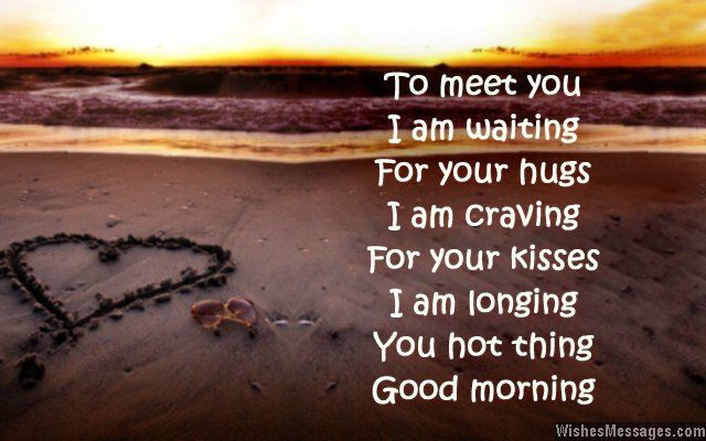 To meet you I am waiting For your hugs I am craving For your kisses I am longing You hot thing Good morning via WishesMessages.com