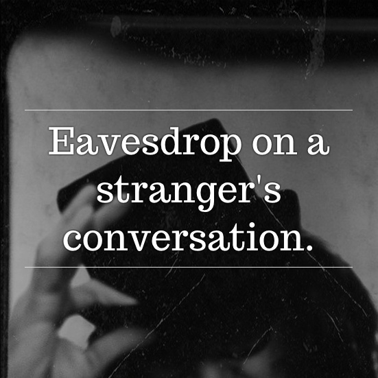 Eavesdrop on a stranger's conversation. #inspiratron3000 #inspiration #creativity
