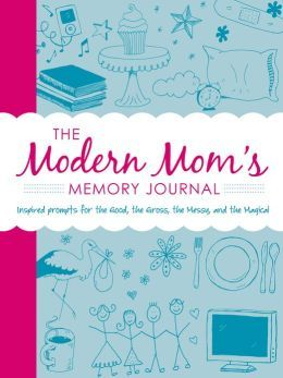 The Modern Moms Memory Journal: Inspired Prompts for the Good, the Gross, the Messy, and the Magical