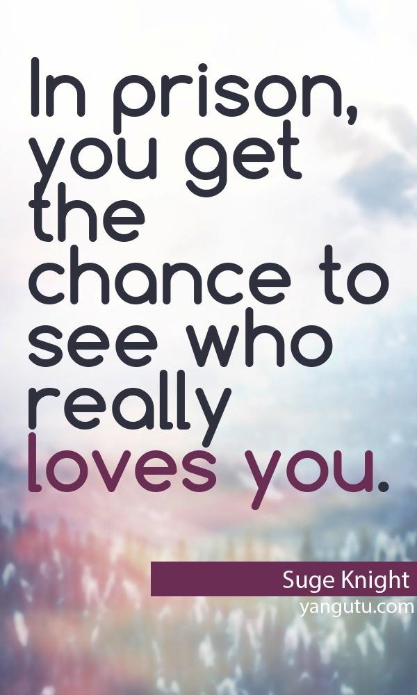 In prison, you get the chance to see who really loves you, ~ Suge Knight <3 Love Sayings #quotes, #love, #sayings, https://apps.facebook.com/yangutu