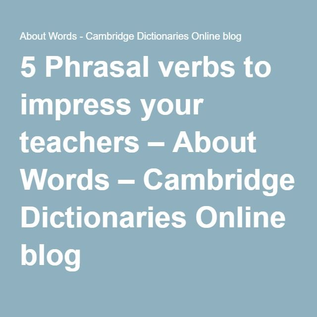 5 Phrasal verbs to impress your teachers – About Words – Cambridge Dictionaries Online blog