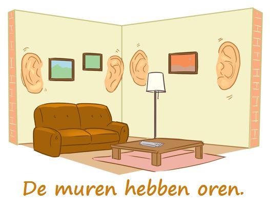 De muren hebben oren.  Betekenis : Er kan ongewenst worden meegeluisterd door anderen.  In het Engels : Walls have ears.  In het Frans : Les murs ont des oreilles.  In het Duits : Wände haben Ohren.  In het Portugees : As paredes têm ouvidos.  In het Italiaans : I muri hanno (le) orecchie.  In het Spaans : Las paredes tienen oídos.