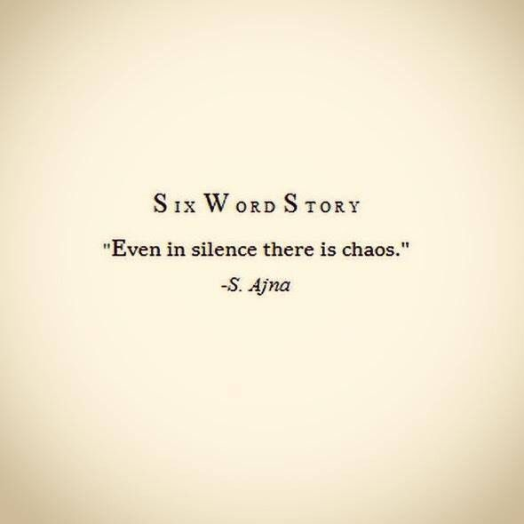 """SIX WORD STORY: In every silence there is chaos."" - S. Afna"