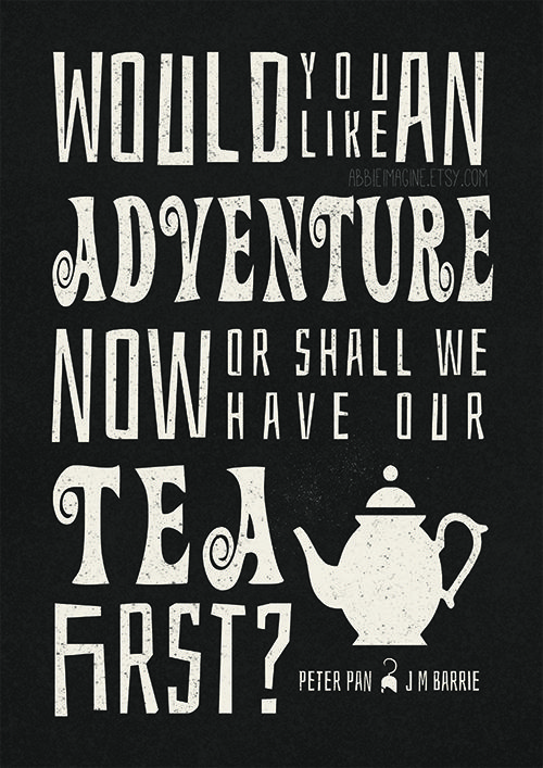 """Would you like an adventure now, or shall we have our tea first?"" Peter Pan, J M Barrie"