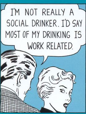 I'm not really a social drinker, I'd say most of my drinking is work related.