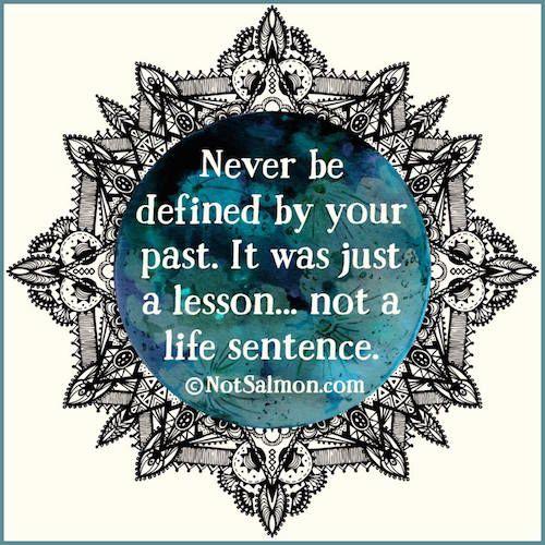 Nunca seja definido pelo seu passado. Ele foi apenas uma lição... não uma sentença pra toda a vida.