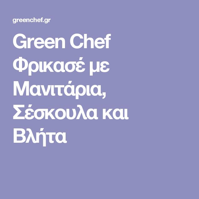 Green Chef  Φρικασέ με Μανιτάρια, Σέσκουλα και Βλήτα