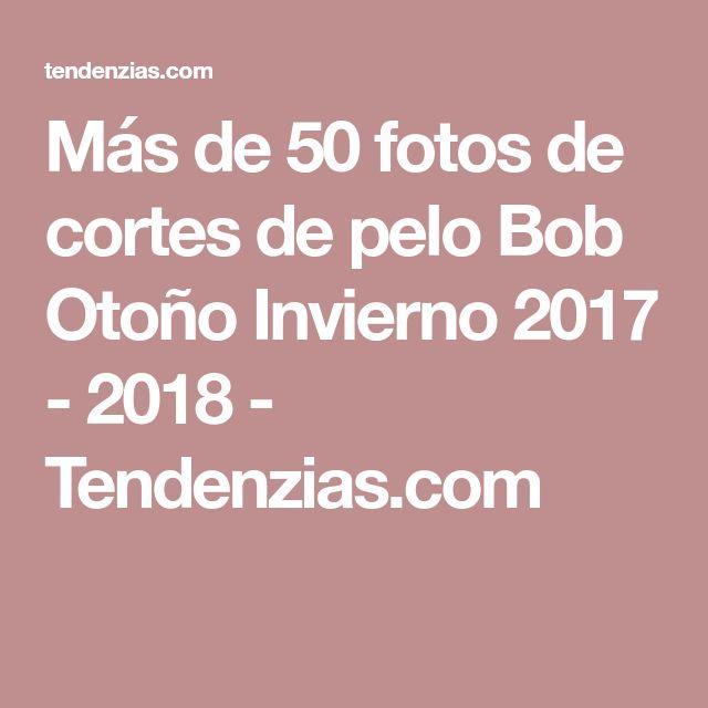 Más de 50 fotos de cortes de pelo Bob Otoño Invierno 2017 - 2018 - Tendenzias.com