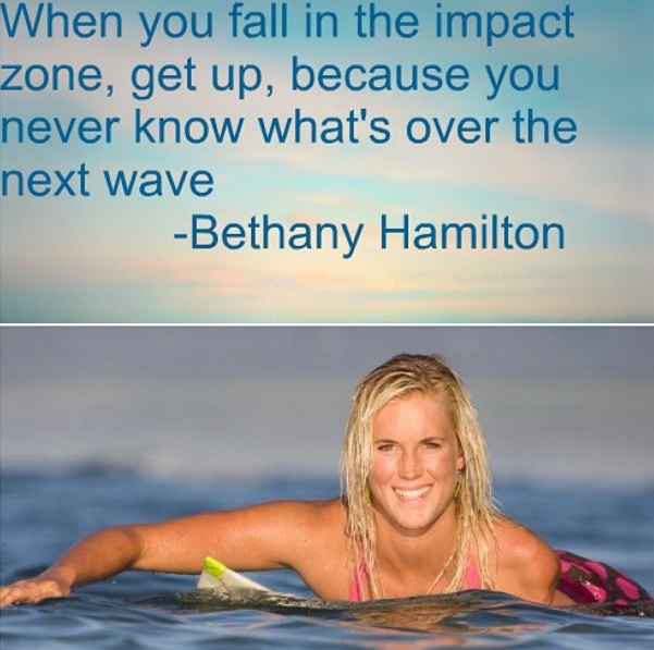 When you fall in the impact zone, get up, because you never know what's over the next wave - Bethany Hamilton