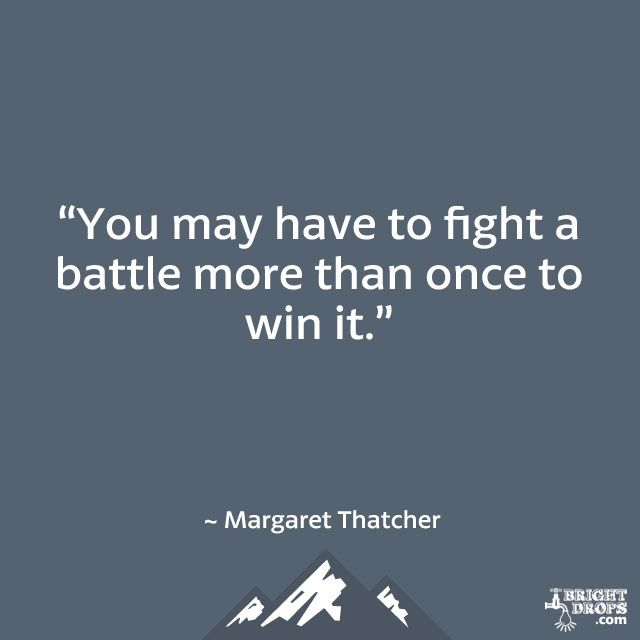 """You may have to fight a battle more than once to win it."" ~ Margaret Thatcher"