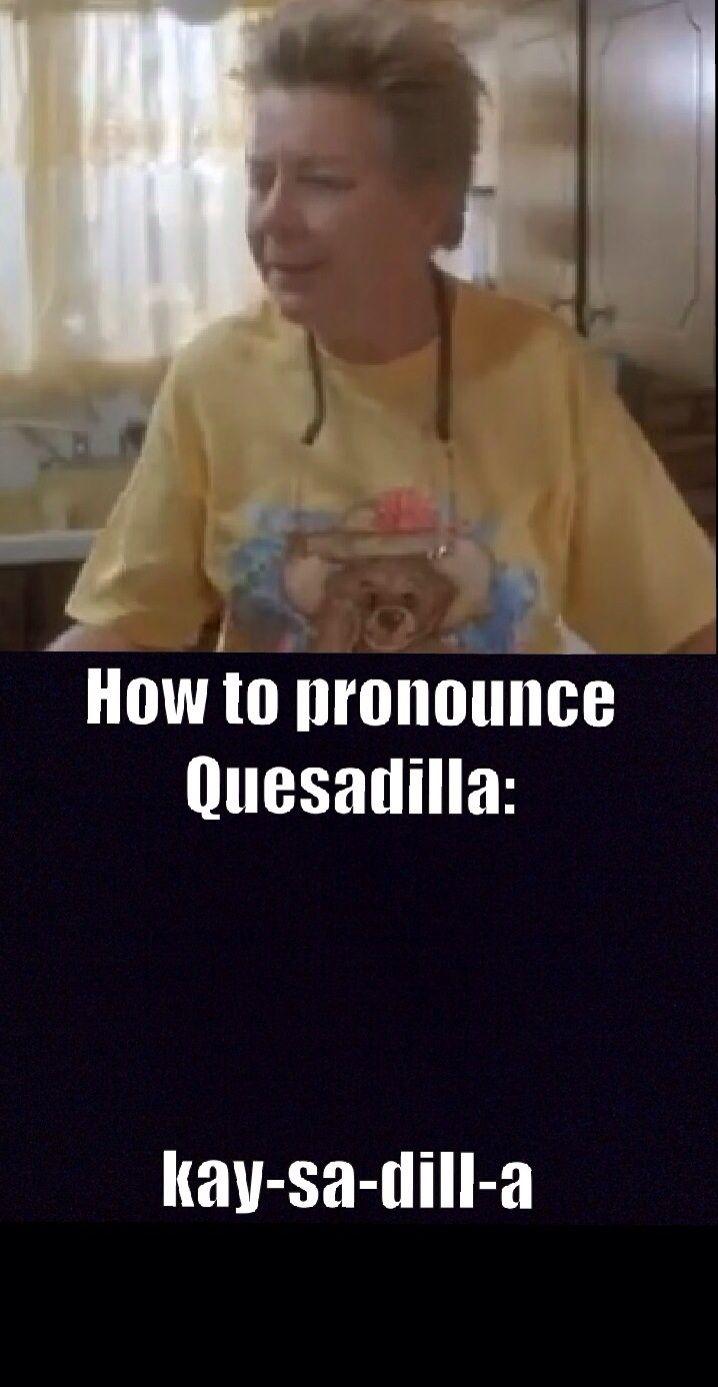 Napoleon Dynamite's grandma: quesadilla.