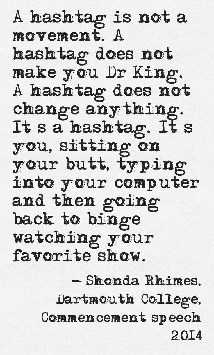A hashtag is not a movement. A hashtag does not make you Dr King. A hashtag does not change anything. It's a hashtag. It's you, sitting on your butt, typing into your computer and then going back to binge watching your favorite show. Shonda Rhimes, Dartmouth College, Commencement speech 2014