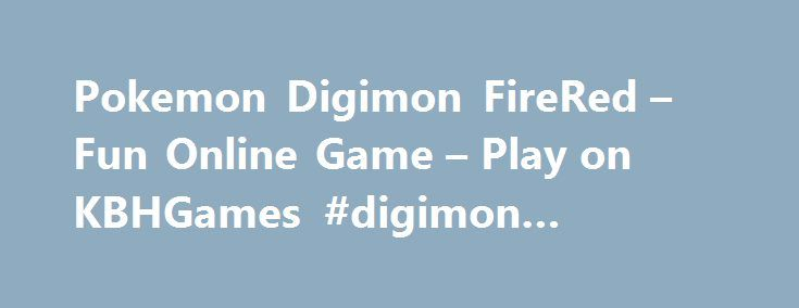 Pokemon Digimon FireRed – Fun Online Game – Play on KBHGames #digimon #crossover http://answer.nef2.com/pokemon-digimon-firered-fun-online-game-play-on-kbhgames-digimon-crossover/  # Pokemon Digimon FireRed Capture, train, and battle Digimon inside the Pokemon world. Why not. A cool pokemon and digimon crossover. Go on an epic adventure as you battle other gyms with your Digimons. As you will notice digivolution will happen early for fresh and in-training, at levels 3 and 5 respectively…