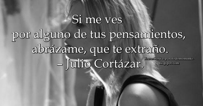 Si me ves por alguno de tus pensamientos, abrázame, que te extraño – Julio Cortázar.