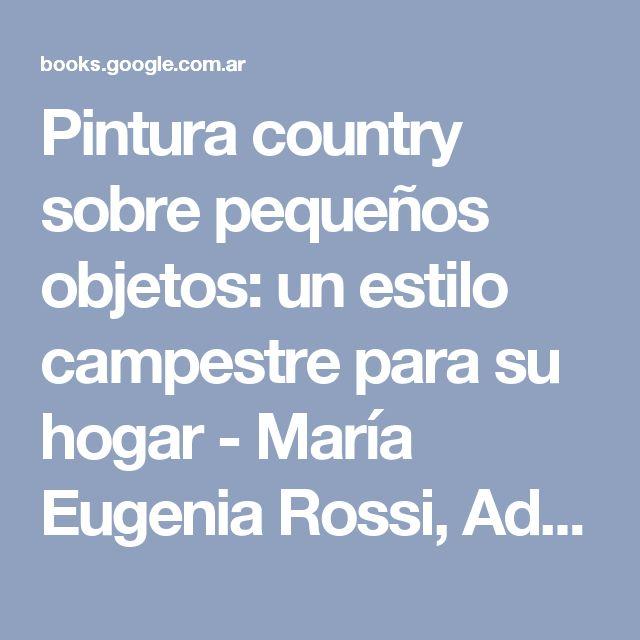 Pintura country sobre pequeños objetos: un estilo campestre para su hogar - María Eugenia Rossi, Adriana Santín - Google Books
