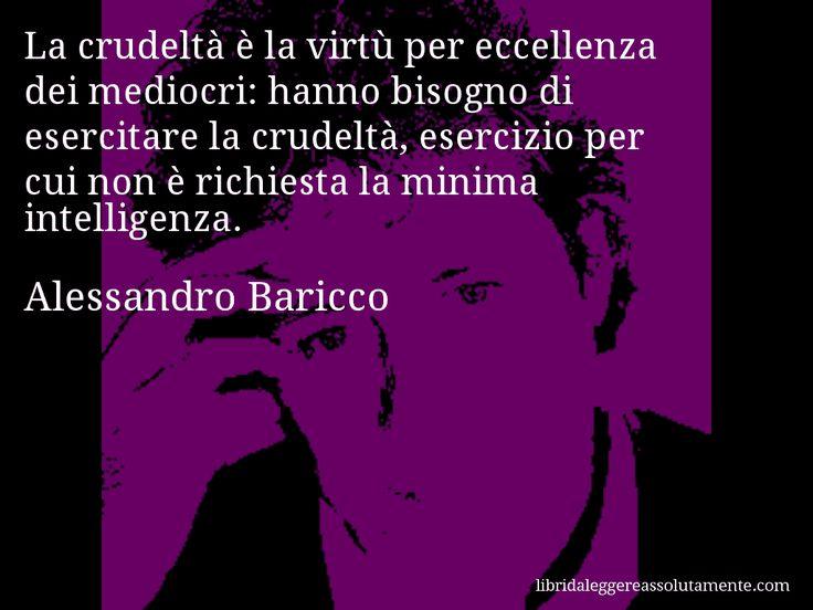 Aforisma di Alessandro Baricco , La crudeltà è la virtù per eccellenza dei mediocri, hanno bisogno di esercitare la crudeltà, esercizio per cui non è richiesta la minima intelligenza.