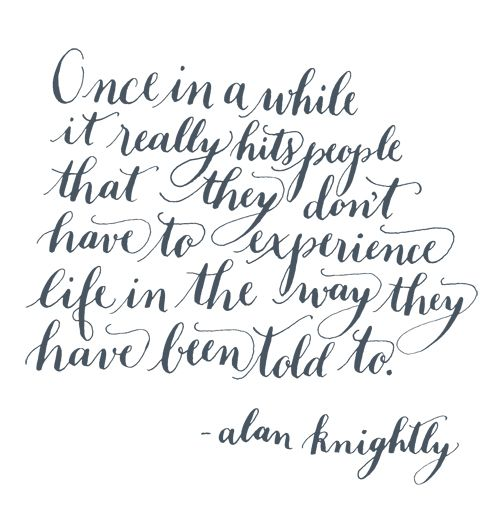 Once in a while it really hits people that they don't have to experience life in the way they have been told to. - Alan Knightly