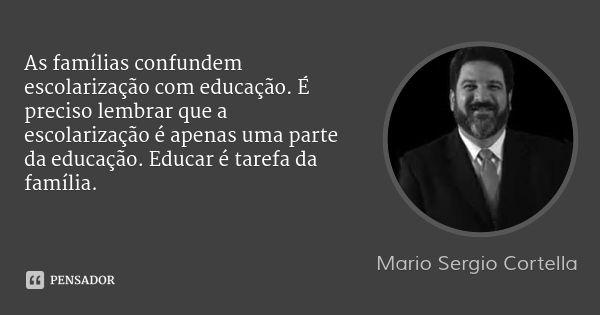 As famílias confundem escolarização com educação. É preciso lembrar que a escolarização é apenas uma parte da educação. Educar é tarefa da família. — Mario Sergio Cortella