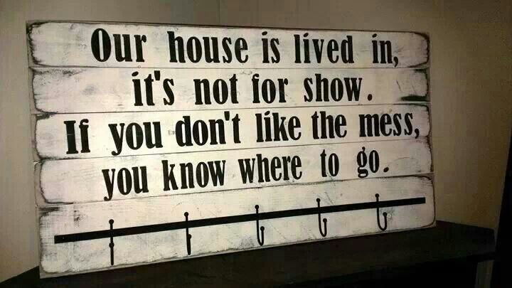 Our House Is Lived In,  it's not for show.  If you don't like the mess, you know where to go...Thinking I might try and make this...