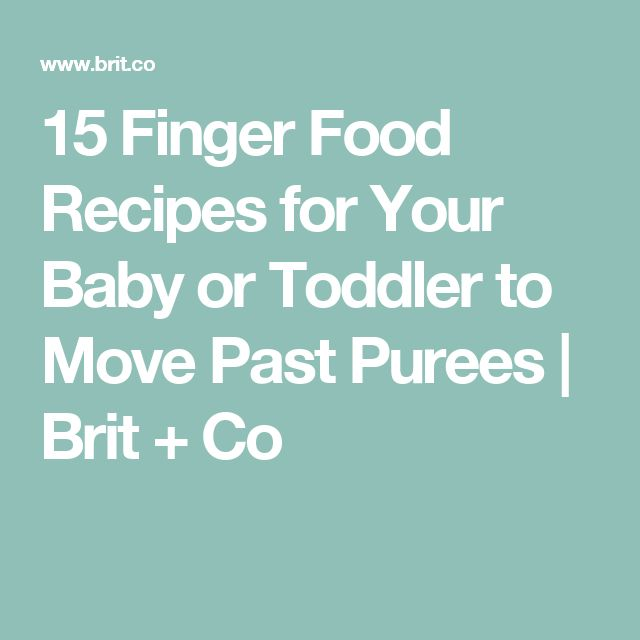 15 Finger Food Recipes for Your Baby or Toddler to Move Past Purees | Brit + Co