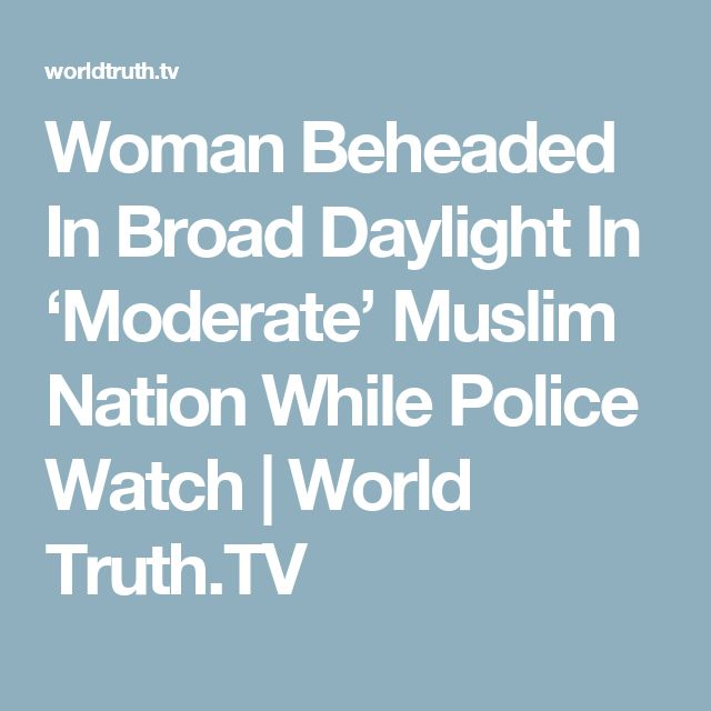 Woman Beheaded In Broad Daylight In 'Moderate' Muslim Nation While Police Watch | World Truth.TV