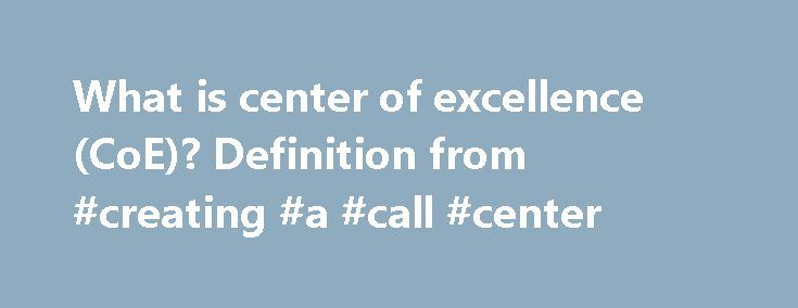 What is center of excellence (CoE)? Definition from #creating #a #call #center http://new-hampshire.nef2.com/what-is-center-of-excellence-coe-definition-from-creating-a-call-center/  # center of excellence (CoE) A center of excellence (CoE, also known as a competency center or a capability center) is a corporate group or team that leads other employees and the organization as a whole in some particular area of focus such as a technology, skill or discipline. To that end, a business CoE may…