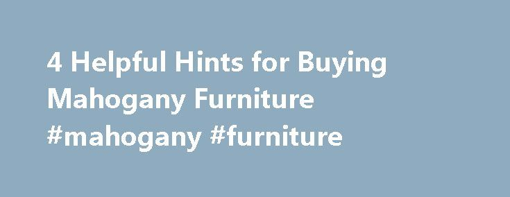 4 Helpful Hints for Buying Mahogany Furniture #mahogany #furniture http://furniture.remmont.com/4-helpful-hints-for-buying-mahogany-furniture-mahogany-furniture-2/  4 Helpful Hints for Buying Mahogany Furniture Updated March 24, 2016. When it comes to buying furniture, getting the right materials is a very big piece of the puzzle. It can help determine how long you ll have the piece, how well it will wear over time, and even how long it will stay in style. Just like the designs themselves…