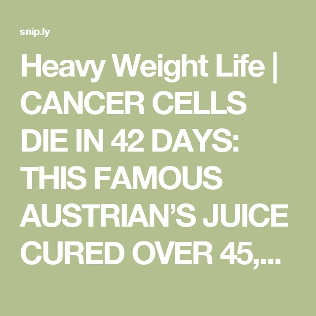 Heavy Weight Life | CANCER CELLS DIE IN 42 DAYS: THIS FAMOUS AUSTRIAN'S JUICE CURED OVER 45,000 PEOPLE FROM CANCER AND OTHER INCURABLE DISEASES! (RECIPE)
