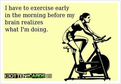 I have to exercise early in the morning before my brain realizes what I'm doing. lol