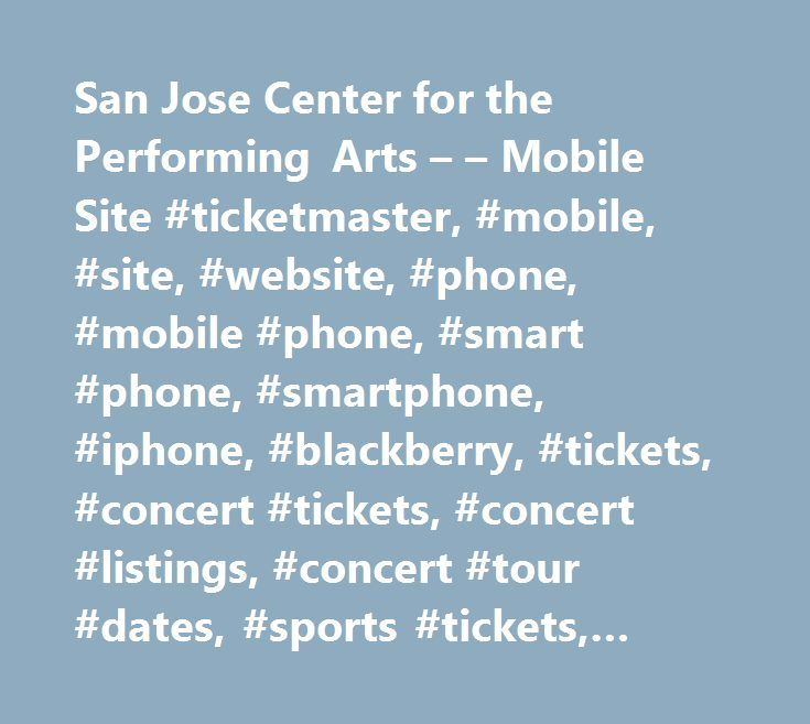 San Jose Center for the Performing Arts – – Mobile Site #ticketmaster, #mobile, #site, #website, #phone, #mobile #phone, #smart #phone, #smartphone, #iphone, #blackberry, #tickets, #concert #tickets, #concert #listings, #concert #tour #dates, #sports #tickets, #theater #tickets http://portland.remmont.com/san-jose-center-for-the-performing-arts-mobile-site-ticketmaster-mobile-site-website-phone-mobile-phone-smart-phone-smartphone-iphone-blackberry-tickets-concert-t/  The Box Office at the…