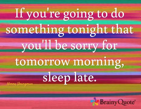 If you're going to do something tonight that you'll be sorry for tomorrow morning, sleep late. / Henny Youngman
