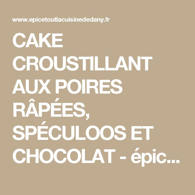 CAKE CROUSTILLANT AUX POIRES RÂPÉES, SPÉCULOOS ET CHOCOLAT - épicétout, la cuisine de dany