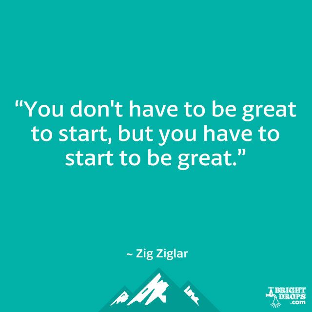 """""""You don't have to be great to start, but you have to start to be great."""" ~ Zig Ziglar"""