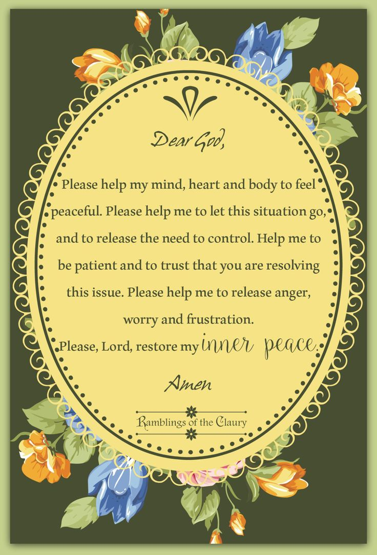 Dear God, Please help my mind, heart and body to feel peaceful.  Please help me to let the situation go. Please help me release the need to control. Please help me to be patient and to trust that you are  resolving the issue. Please help me to release anger, worry and frustration. Please Lord, restore my inner peace. #prayer #peace #anger #frustration #release #god