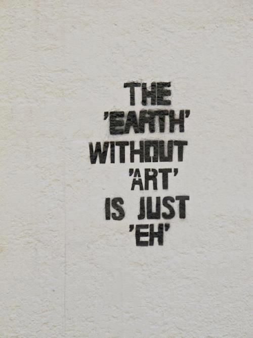 THE 'EARTH' WITHOUT 'ART' IS JUST 'EH' truth art life love