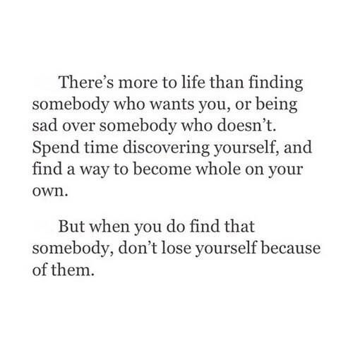There's more to life than finding somebody who wants you, or being sad over somebody who doesn't. Spend time discovering yourself, and find a way to become whole on your own. But when you do find that somebody, don't lose yourself because of them.