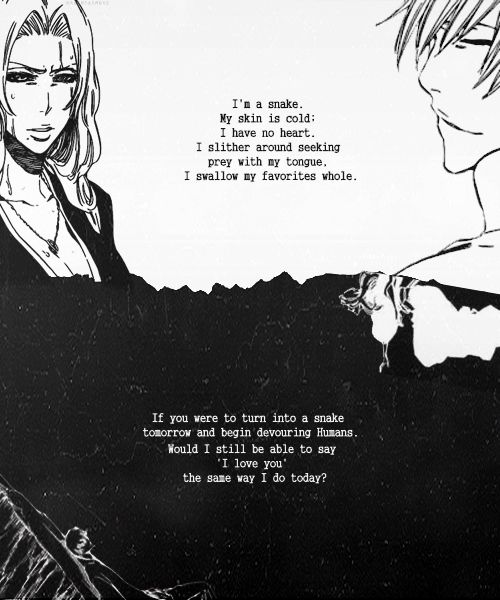 """If you were to turn into a snake tomorrow and begin devouring humans, and from the same mouth you started devouring humans, you cried out to me 'I love you,' would I still be able to say 'I love you' the same way I do today?"" - Gin Ichimaru, Bleach---I cried so hard when this scene happened"